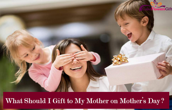 What Should I Gift to My Mother on Mother's Day?