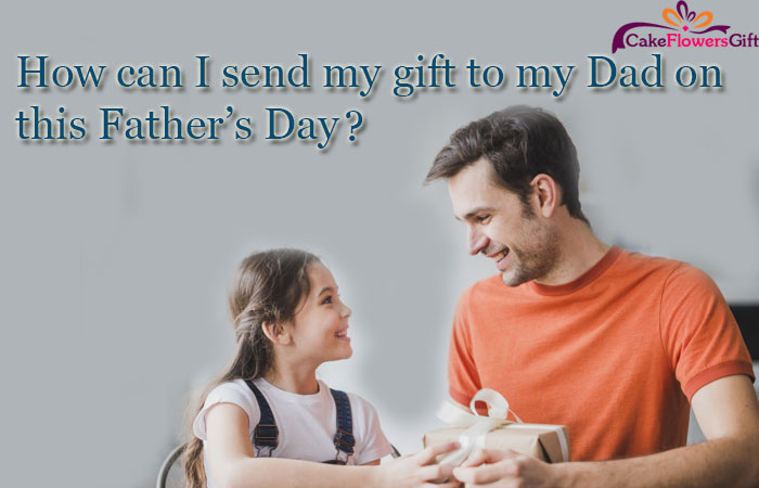 How can I send my gift to my Dad on this Father's Day?