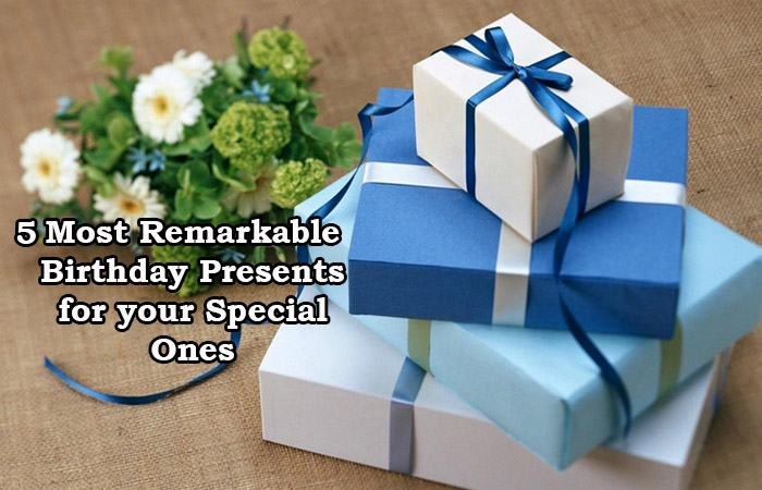 5 Most Remarkable Birthday Presents for your Special Ones